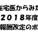 在宅医からみた2018年診療報酬改定56のポイント!!!
