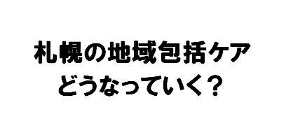 札幌の地域包括ケアに関する最近の2つの記事を読んで考えたこと~当院が何を目指すべきか~